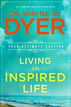 Living an Inspired Life: Your Ultimate Calling, Dyer, Wayne W.