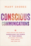 Conscious Communications: Your Step-by-Step Guide to Harnessing the Power of Your Words to Change Your Mind, Your Choices, and Your Life, Shores, Mary