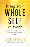 Bring Your Whole Self To Work: How Vulnerability Unlocks Creativity, Connection, and Performance, Robbins, Mike
