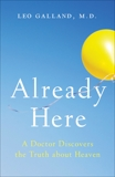 Already Here: A Doctor Discovers the Truth about Heaven, Galland, Leo