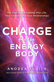 Charge and the Energy Body: The Vital Key to Healing Your Life, Your Chakras, and Your Relationships, Judith, Anodea