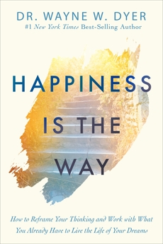 Happiness Is the Way: How to Reframe Your Thinking and Work with What You Already Have to Live the Life of Your Dreams, Dyer, Wayne W.