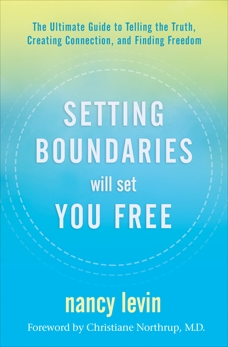 Setting Boundaries Will Set You Free: The Ultimate Guide to Telling the Truth, Creating Connection, and Finding Freedom, Levin, Nancy