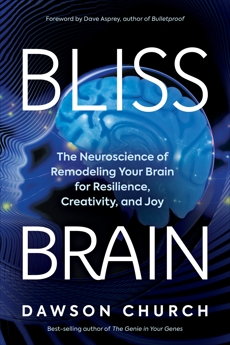 Bliss Brain: The Neuroscience of Remodeling Your Brain for Resilience, Creativity, and Joy, Church, Dawson