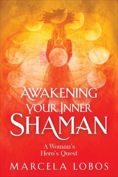 Awakening Your Inner Shaman: A Woman's Hero's Quest