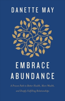 Embrace Abundance: A Proven Path to Better Health, More Wealth, and Deeply Fulfilling Relationships, May, Danette