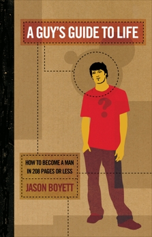 A Guy's Guide to Life: How to Become a Man in 224 Pages or Less, Boyett, Jason