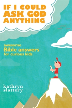 If I Could Ask God Anything: Awesome Bible Answers for Curious Kids, Slattery, Kathryn