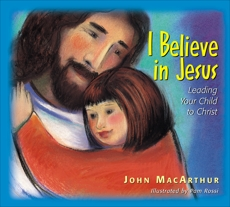 I Believe in Jesus: Leading Your Child to Christ, MacArthur, John F.