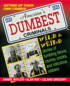 America's Dumbest Criminals: Wild and Weird Stories of Fumbling Felons, Clumsy Crooks, and Ridiculous Robbers, Ray, Alan & Gregory, Leland & Butler, Daniel