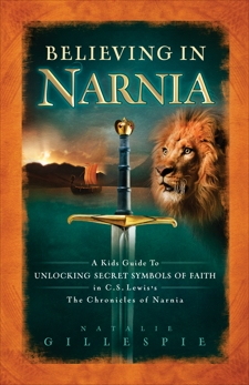 Believing in Narnia: A Kid's Guide to Unlocking the Secret Symbols of Faith in C.S. Lewis' The Chronicles of Narnia, Gillespie, Natalie