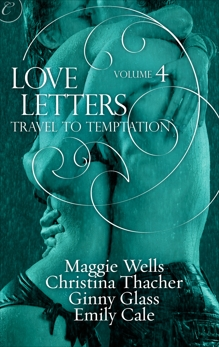Love Letters Volume 4: Travel to Temptation, Wells, Maggie & Cale, Emily & Thacher, Christina & Glass, Ginny