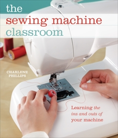The Sewing Machine Classroom: Learn the Ins and Outs of Your Machine, Phillips, Charlene