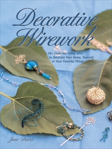 Decorative Wirework: 50+ Ideas For Using Wire to Decorate Your Home, Yourserlf, or Your Favorite Thin gs, Davis, Jane