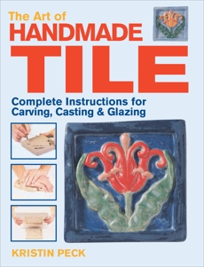 Art of Handmade Tile: Complete Instructions for Carving, Casting & Glazing, Peck, Kristin