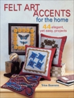 Felt Art Accents for the Home: 44 Elegant, Yet Easy, Projects, Boerens, Trice