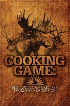 Cooking Game: Best Wild Game Recipes from the Readers of Deer & Deer Hunting,