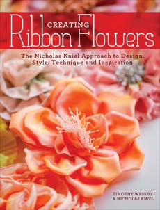 Creating Ribbon Flowers: The Nicholas Kniel Approach to Design, Style, Technique & Inspiration, Kniel, Nicholas & Wright, Timothy