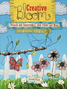 Creative Bloom: Projects and Inspiration with Fabric and Wire, Swift, Jennifer