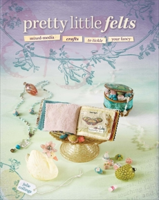 Pretty Little Felts: Mixed-Media Crafts To Tickle Your Fancy, Collings, Julie