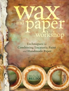Wax and Paper Workshop: Techniques for Combining Encaustic Paint and Handmade Paper, Belto, Michelle