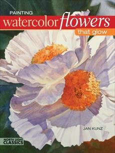 Painting Watercolor Flowers That Glow, Kunz, Jan
