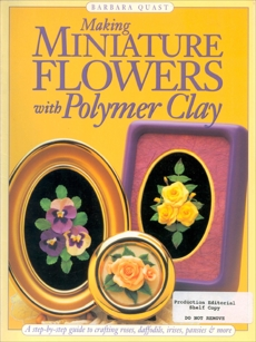 Making Mini Flowers With Polymer Clay: A step-by-step guide to crafting roses, daffodils, irises, pansies & more, Quast, Barbara