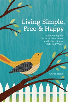 Living Simple, Free & Happy: How to Simplify, Declutter Your Home, and Reduce Stress, Debt & Waste, Frank, Cristin