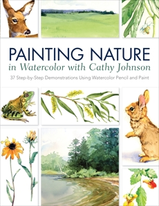 Painting Nature in Watercolor with Cathy Johnson: 37 Step-by-Step Demonstrations Using Watercolor Pencil and Paint, Johnson, Cathy
