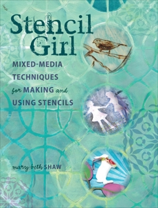 Stencil Girl: Mixed-Media Techniques for Making and Using Stencils, Shaw, Mary Beth
