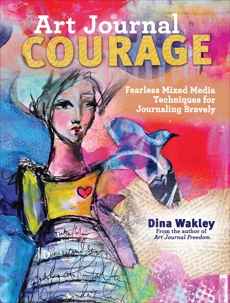 Art Journal Courage: Fearless Mixed Media Techniques for Journaling Bravely, Wakley, Dina