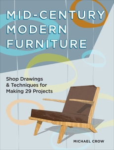 Mid-Century Modern Furniture: Shop Drawings & Techniques for Making 29 Projects, Crow, Michael