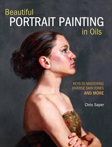 Beautiful Portrait Painting in Oils: Keys to Mastering Diverse Skin Tones and More, Saper, Chris