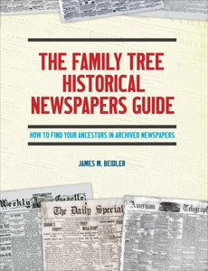 The Family Tree Historical Newspapers Guide: How to Find Your Ancestors in Archived Newspapers, Beidler, James M.