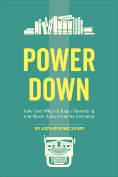 Power Down: How (and Why) to Begin Reworking Your Novel Away from the Computer, McCleary, Kathleen