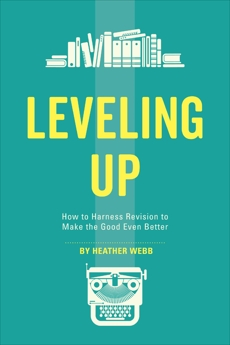 Leveling Up: How to Harness Revision to Make the Good Even Better, Webb, Heather