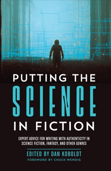 Putting the Science in Fiction: Expert Advice for Writing with Authenticity in Science Fiction, Fantasy, & Other  Genres,