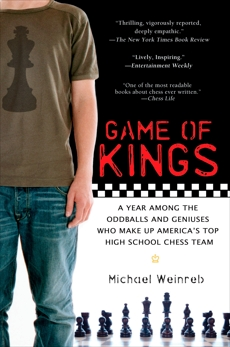 Game of Kings: A Year Among the Oddballs and Geniuses Who Make Up America's Top HighSchool Ches s Team, Weinreb, Michael