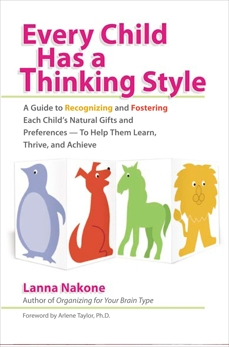 Every Child Has a Thinking Style: A Guide to Recognizing and Fostering Each Child's Natural Gifts and Preferences- - to Help Them Learn, Thrive, and Achieve, Nakone, Lanna