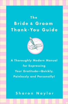 The Bride & Groom Thank-You Guide: A Thoroughly Modern Manual for Expressing Your Gratitude-Quickly, Painlessly and Personally!, Naylor, Sharon