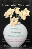 About What Was Lost: Twenty Writers on Miscarriage, Healing, and Hope,