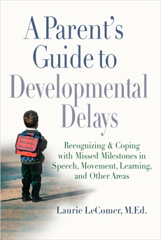 A Parent's Guide to Developmental Delays: Recognizing and Coping with Missed Milestones in Speech, Movement, Learning, and Other Areas, LeComer, Laurie Fivozinsky