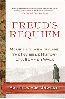 Freud's Requiem: Mourning, Memory, and the Invisible History of a Summer Walk, Von Unwerth, Matthew