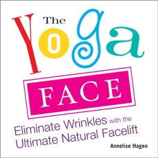 The Yoga Face: Eliminate Wrinkles with the Ultimate Natural Facelift, Hagen, Annelise