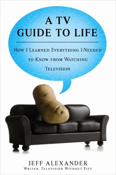 A TV Guide to Life: How I Learned Everything I Needed to Know From Watching Television, Alexander, Jeff