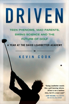 Driven: Teen Phenoms, Mad Parents, Swing Science and the Future of Golf, Cook, Kevin