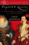 Elizabeth and Leicester: The Truth about the Virgin Queen and the Man She Loved, Gristwood, Sarah