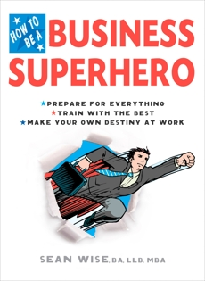 How to Be a Business Superhero: Prepare for Everything, Train with the Best, Make your Own Destiny at Work, Wise, BA, LLB, MBA, Sean