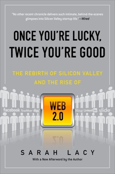 Once You're Lucky, Twice You're Good: The Rebirth of Silicon Valley and the Rise of Web 2.0, Lacy, Sarah