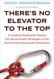 There's No Elevator to the Top: A Leading Headhunter Shares the Advancement Strategies of the World's Most Succe ssful Executives, Ramakrishnan, Umesh